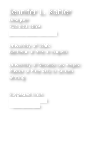 Jennifer L. Kohler Designer 702.630.3859 jenniferlbs@mac.com  University of Utah: Bachelor of Arts in English    University of Nevada Las Vegas: Master of Fine Arts in Screen Writing   Suggested Links www.docutah.com www.dixie.edu